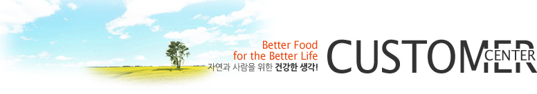 CUSTOMER CENTER - Better Food for the Better Life, 자연과 사람을 위한 건강한 생각!